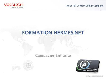 Www.vocalcom.com The Social Contact Center Company www.vocalcom.com FORMATION HERMES.NET Campagne Entrante.