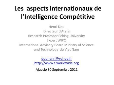 Les aspects internationaux de lIntelligence Compétitive Henri Dou Directeur dAtelis Research Professor Peking University Expert WIPO International Advisory.