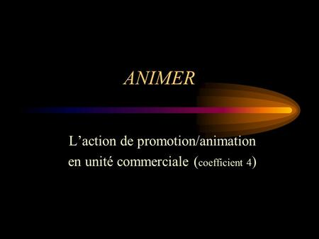 ANIMER Laction de promotion/animation en unité commerciale ( coefficient 4 )