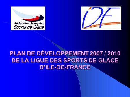 PLAN DE DÉVELOPPEMENT 2007 / 2010 DE LA LIGUE DES SPORTS DE GLACE DILE-DE-FRANCE.