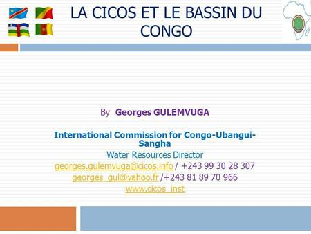 LA CICOS ET LE BASSIN DU CONGO By Georges GULEMVUGA International Commission for Congo-Ubangui- Sangha Water Resources Director