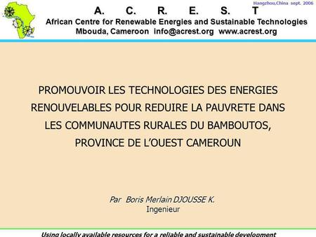 A.C.R.E.S.T African Centre for Renewable Energies and Sustainable Technologies Mbouda, Cameroon  Hangzhou,China sept. 2006.
