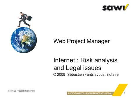 Module EE - © 2009 Sébastien Fanti 1 Web Project Manager Internet : Risk analysis and Legal issues © 2009 Sébastien Fanti, avocat, notaire.