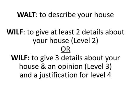 WALT: to describe your house WILF: to give at least 2 details about your house (Level 2) OR WILF: to give 3 details about your house & an opinion (Level.