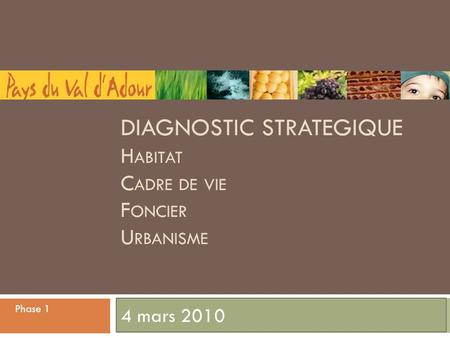 DIAGNOSTIC STRATEGIQUE H ABITAT C ADRE DE VIE F ONCIER U RBANISME 4 mars 2010 Phase 1.
