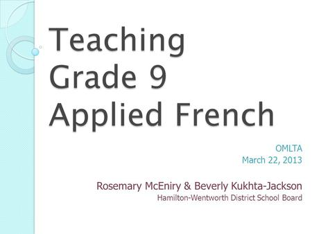 Teaching Grade 9 Applied French OMLTA March 22, 2013 Rosemary McEniry & Beverly Kukhta-Jackson Hamilton-Wentworth District School Board.