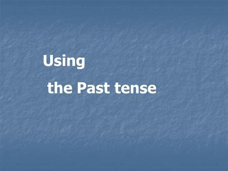 Using the Past tense.