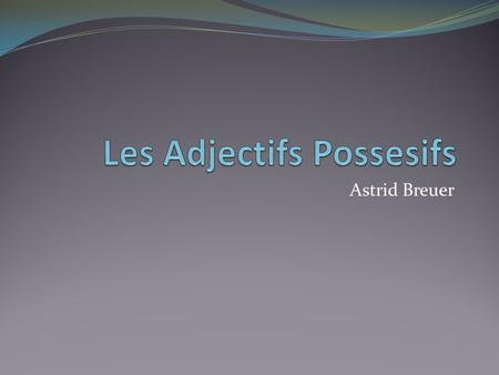 Astrid Breuer. Possessive Adjectives: En anglais = my, your, his/her/its, our, your (plural), their Placed before noun Agree in gender and number with.