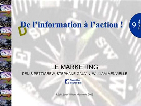 9 Chapitre LE MARKETING DENIS PETTIGREW, STÉPHANE GAUVIN, WILLIAM MENVIELLE Réalisé par William Menvielle, 2003 D De linformation à laction !