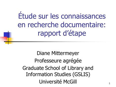 1 Étude sur les connaissances en recherche documentaire: rapport détape Diane Mittermeyer Professeure agrégée Graduate School of Library and Information.