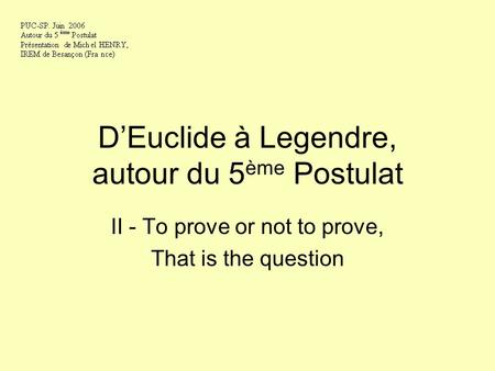 DEuclide à Legendre, autour du 5 ème Postulat II - To prove or not to prove, That is the question.