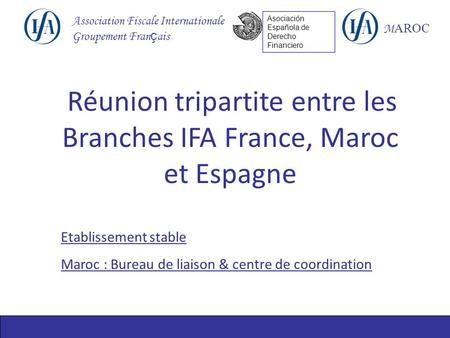 Association Fiscale Internationale Groupement Fran ç ais M AROC Asociación Española de Derecho Financiero Réunion tripartite entre les Branches IFA France,