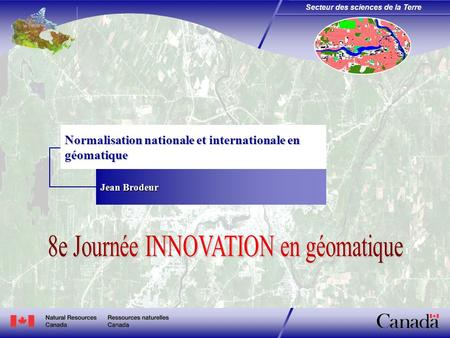 Secteur des sciences de la Terre Normalisation nationale et internationale en géomatique Jean Brodeur.