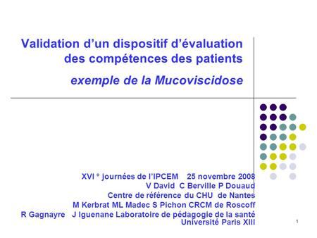 1 Validation dun dispositif dévaluation des compétences des patients exemple de la Mucoviscidose XVI ° journées de lIPCEM 25 novembre 2008 V David C Berville.