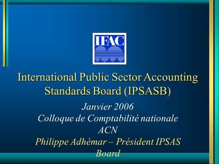 International Public Sector Accounting Standards Board (IPSASB) Janvier 2006 Colloque de Comptabilité nationale ACN Philippe Adhémar – Président IPSAS.