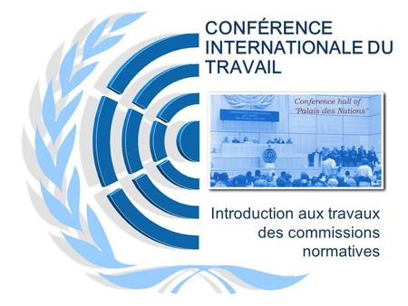 CONFÉRENCE INTERNATIONALE DU TRAVAIL Introduction aux travaux des commissions normatives.