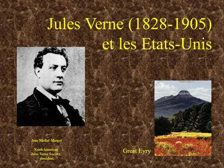 Jules Verne (1828-1905) et les Etats-Unis Jean-Michel Margot North American Jules Verne Society, president Great Eyry.