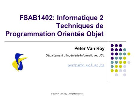 © 2007 P. Van Roy. All rights reserved. FSAB1402: Informatique 2 Techniques de Programmation Orientée Objet Peter Van Roy Département dIngénierie Informatique,