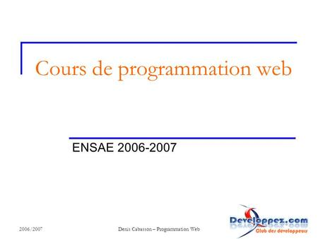 2006/2007Denis Cabasson – Programmation Web Cours de programmation web ENSAE 2006-2007.