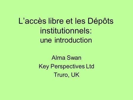 Laccès libre et les Dépôts institutionnels: une introduction Alma Swan Key Perspectives Ltd Truro, UK.