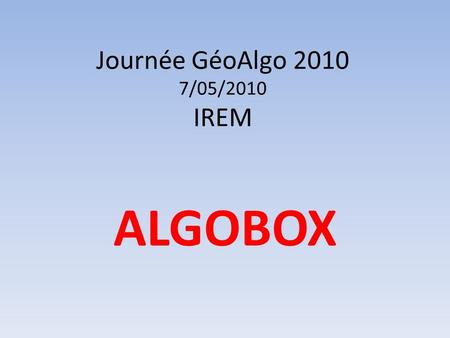 Journée GéoAlgo 2010 7/05/2010 IREM ALGOBOX. Journée GéoAlgo07/05/2010IREMALGOBOX 1.Lauteur dAlgobox 2.Les points forts dAlgobox 3.Quelques exemples simples.