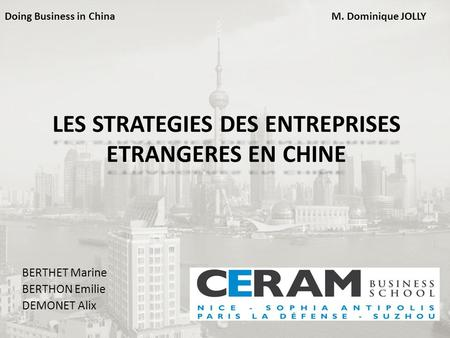 LES STRATEGIES DES ENTREPRISES ETRANGERES EN CHINE BERTHET Marine BERTHON Emilie DEMONET Alix Doing Business in ChinaM. Dominique JOLLY.