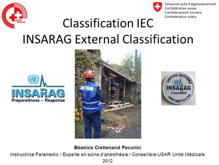 Classification IEC INSARAG External Classification Béatrice Crettenand Pecorini Instructrice Paramedic / Experte en soins danesthésie / Conseillère USAR.