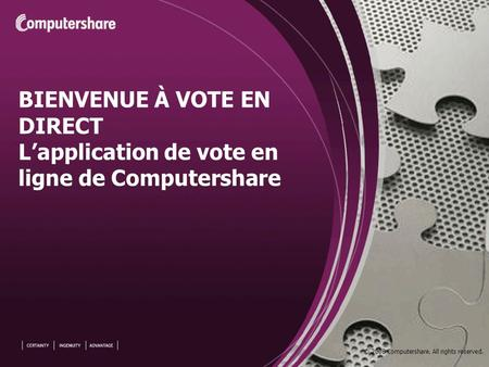 © 2008 Computershare. All rights reserved. BIENVENUE À VOTE EN DIRECT Lapplication de vote en ligne de Computershare.