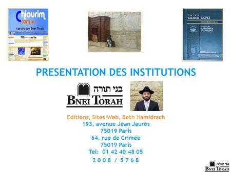 2 0 0 8 / 5 7 6 8 PRESENTATION DES INSTITUTIONS Editions, Sites Web, Beth Hamidrach 193, avenue Jean Jaurès 75019 Paris 64, rue de Crimée 75019 Paris Tel: