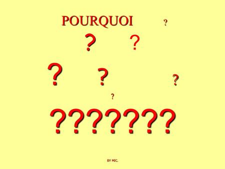 POURQUOI ? ? ? ? ? ? ??????? BY MIC. ? POURQUOI ? ? ? ? ? ? ? ??????? BY MIC.