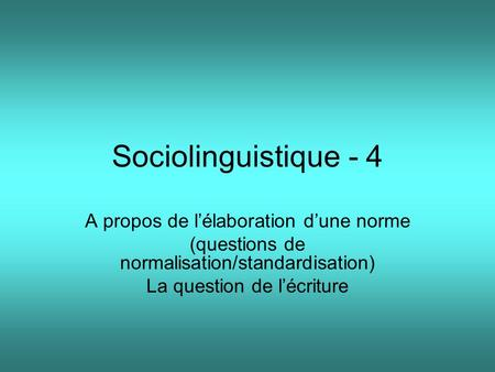 Sociolinguistique - 4 A propos de lélaboration dune norme (questions de normalisation/standardisation) La question de lécriture.