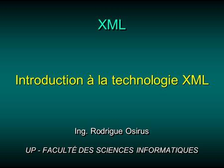 XMLXML Ing. Rodrigue Osirus UP - FACULTÉ DES SCIENCES INFORMATIQUES Ing. Rodrigue Osirus UP - FACULTÉ DES SCIENCES INFORMATIQUES Introduction à la technologie.