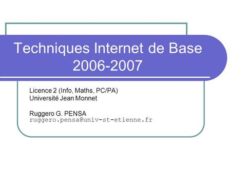 Techniques Internet de Base 2006-2007 Licence 2 (Info, Maths, PC/PA) Université Jean Monnet Ruggero G. PENSA