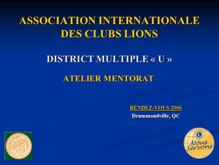 ASSOCIATION INTERNATIONALE DES CLUBS LIONS DISTRICT MULTIPLE « U » ATELIER MENTORAT RENDEZ-VOUS 2006 Drummondville, QC.