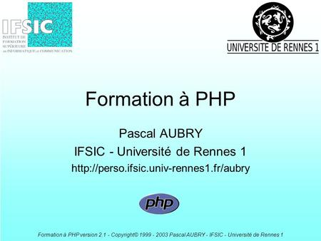 Formation à PHP version 2.1 - Copyright© 1999 - 2003 Pascal AUBRY - IFSIC - Université de Rennes 1 Formation à PHP Pascal AUBRY IFSIC - Université de Rennes.