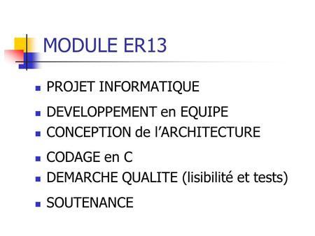 MODULE ER13 PROJET INFORMATIQUE DEVELOPPEMENT en EQUIPE CONCEPTION de lARCHITECTURE CODAGE en C DEMARCHE QUALITE (lisibilité et tests) SOUTENANCE.