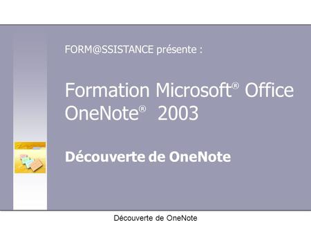 Formation Microsoft ® Office OneNote ® 2003 Découverte de OneNote présente : Découverte de OneNote.