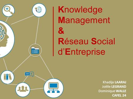 Knowledge Management & Réseau Social dEntreprise Khadija LAARAJ Joëlle LEGRAND Dominique WALLE CAFEL 24.