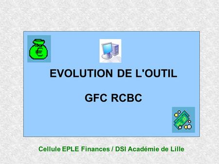 EVOLUTION DE L'OUTIL GFC RCBC Cellule EPLE Finances / DSI Académie de Lille.
