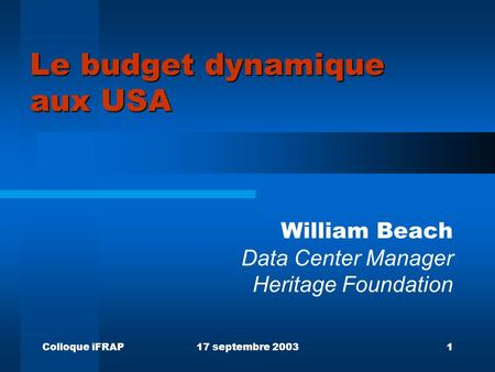 Colloque iFRAP17 septembre 20031 Le budget dynamique aux USA William Beach Data Center Manager Heritage Foundation.