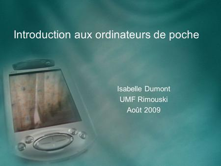 Introduction aux ordinateurs de poche Isabelle Dumont UMF Rimouski Août 2009.