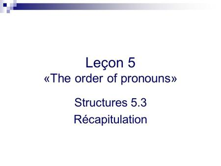 Leçon 5 «The order of pronouns» Structures 5.3 Récapitulation.