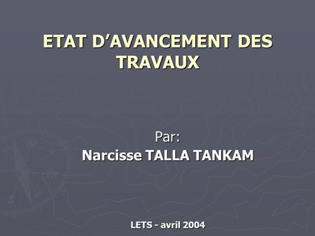 ETAT DAVANCEMENT DES TRAVAUX Par: Narcisse TALLA TANKAM LETS - avril 2004.