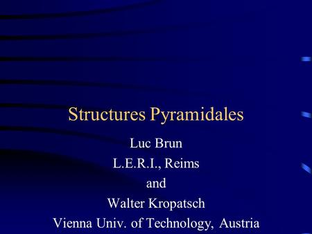 Structures Pyramidales Luc Brun L.E.R.I., Reims and Walter Kropatsch Vienna Univ. of Technology, Austria.
