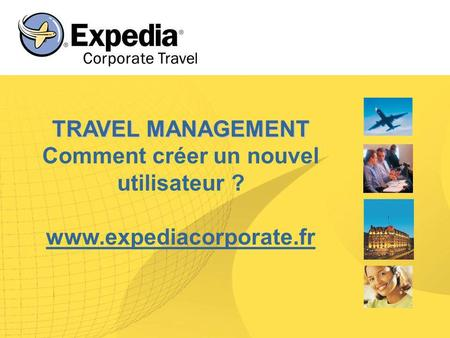 TRAVEL MANAGEMENT TRAVEL MANAGEMENT Comment créer un nouvel utilisateur ? www.expediacorporate.fr.