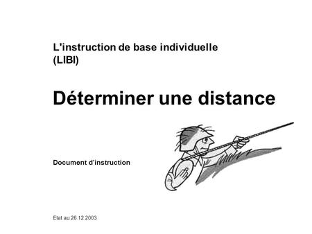 Déterminer une distance Etat au 26.12.2003 L'instruction de base individuelle (LIBI) Document d'instruction.