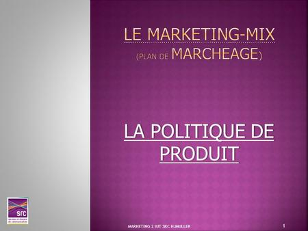 LA POLITIQUE DE PRODUIT 1 MARKETING 2 IUT SRC HJMULLER.