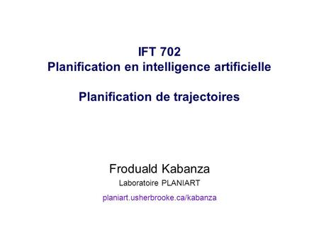 IFT 702 Planification en intelligence artificielle Planification de trajectoires Froduald Kabanza Laboratoire PLANIART planiart.usherbrooke.ca/kabanza.