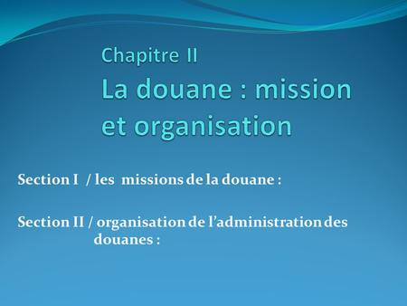 Section I / les missions de la douane : Section II / organisation de ladministration des douanes :