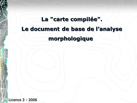 La carte compilée. Le document de base de lanalyse morphologique Le document de base de lanalyse morphologique Licence 3 - 2006.